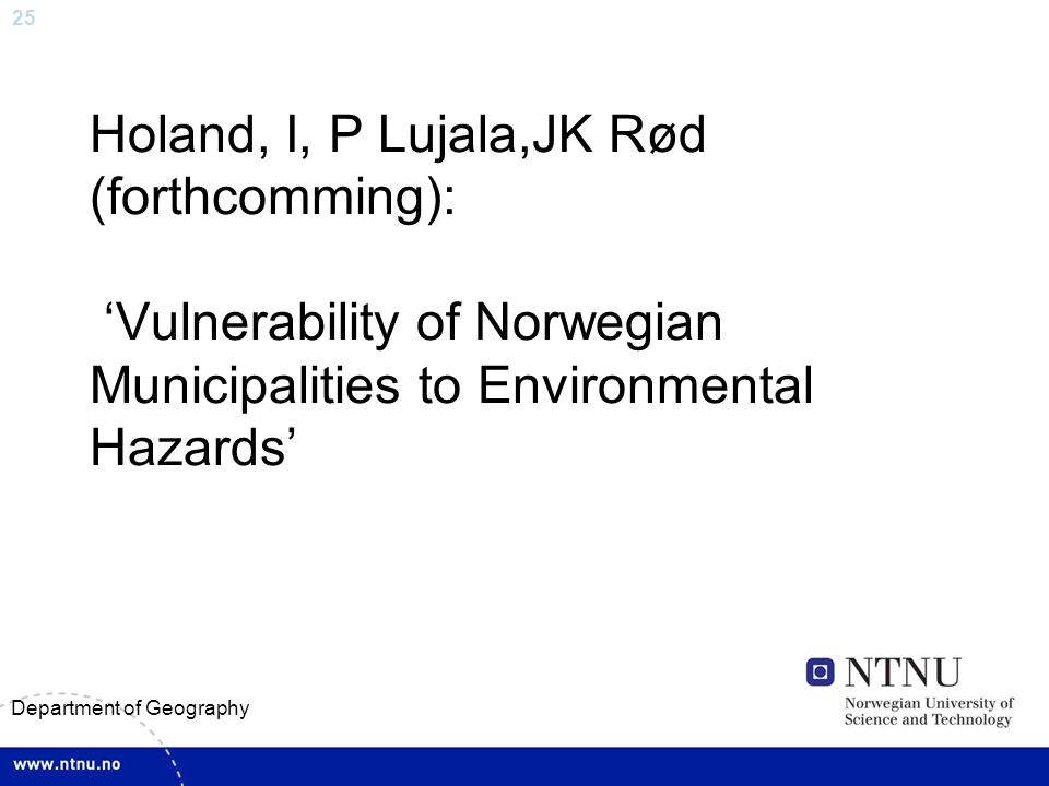 25 Department of Geography Holand, I, P Lujala,JK Rød (forthcomming): Vulnerability of Norwegian Municipalities to Environmental Hazards