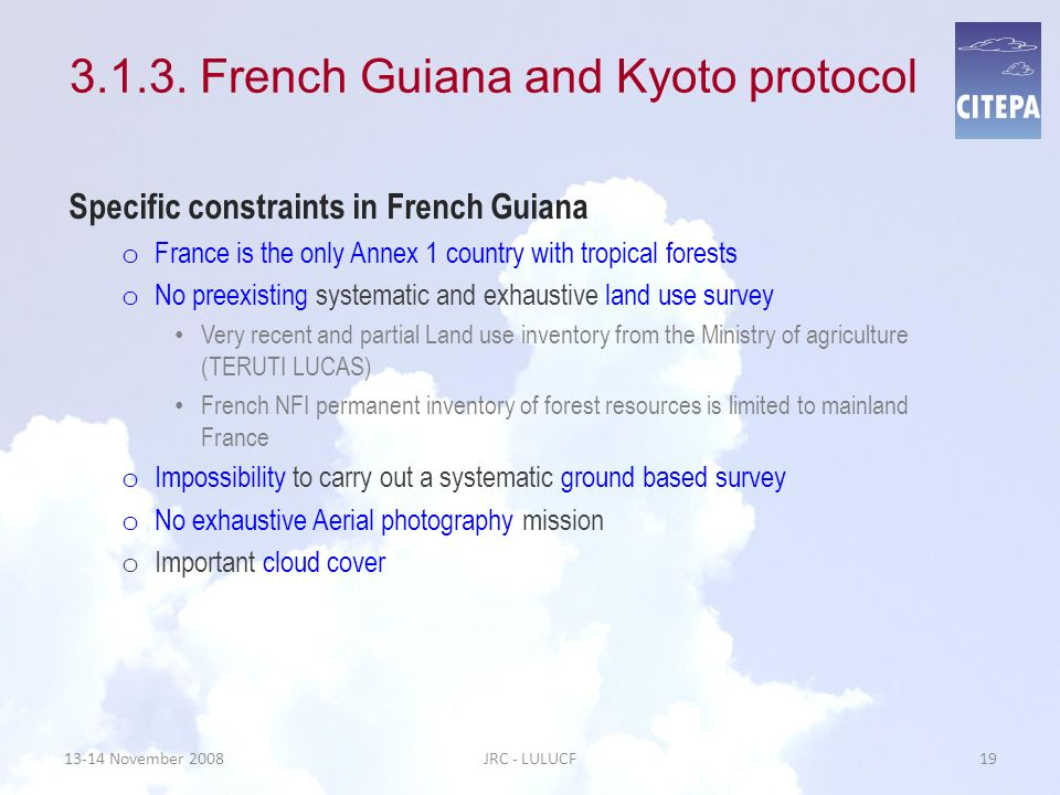 13-14 November 2008JRC - LULUCF19 3.1.3. French Guiana and Kyoto protocol Specific constraints in French Guiana o France is the only Annex 1 country w