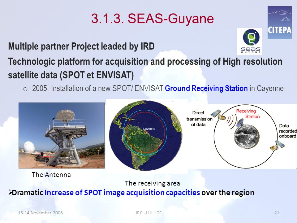 13-14 November 2008JRC - LULUCF21 3.1.3. SEAS-Guyane Multiple partner Project leaded by IRD Technologic platform for acquisition and processing of Hig