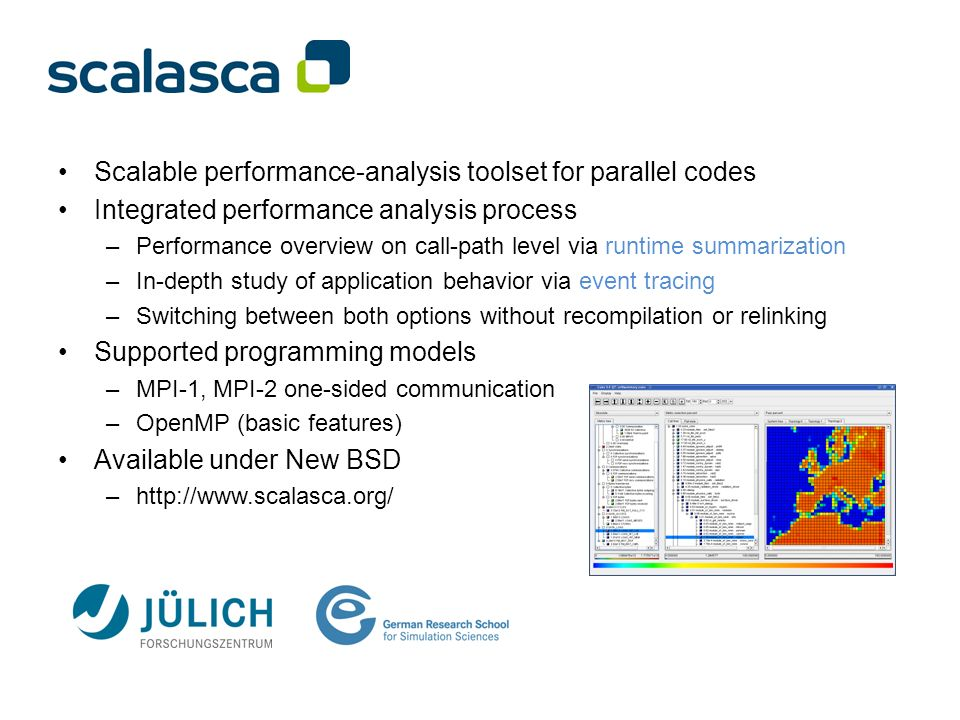 Scalable performance-analysis toolset for parallel codes Integrated performance analysis process –Performance overview on call-path level via runtime summarization –In-depth study of application behavior via event tracing –Switching between both options without recompilation or relinking Supported programming models –MPI-1, MPI-2 one-sided communication –OpenMP (basic features) Available under New BSD –http://www.scalasca.org/