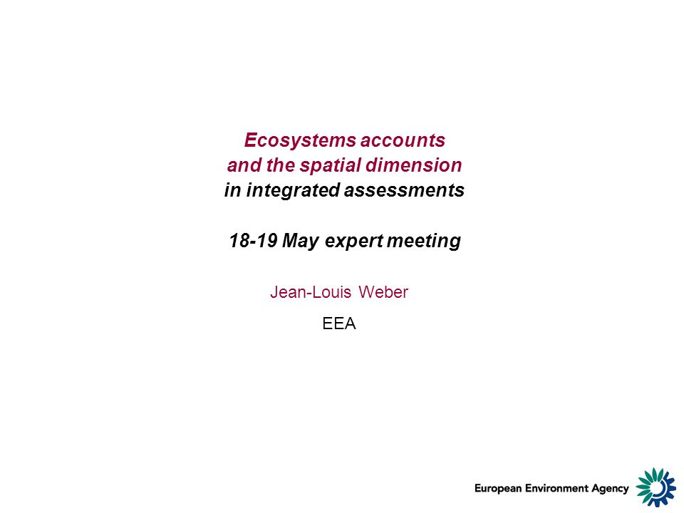 Ecosystems accounts and the spatial dimension in integrated assessments 18-19 May expert meeting Jean-Louis Weber EEA
