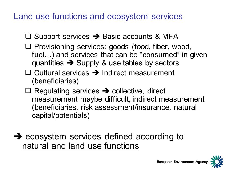 Land use functions and ecosystem services Support services Basic accounts & MFA Provisioning services: goods (food, fiber, wood, fuel…) and services that can be consumed in given quantities Supply & use tables by sectors Cultural services Indirect measurement (beneficiaries) Regulating services collective, direct measurement maybe difficult, indirect measurement (beneficiaries, risk assessment/insurance, natural capital/potentials) ecosystem services defined according to natural and land use functions