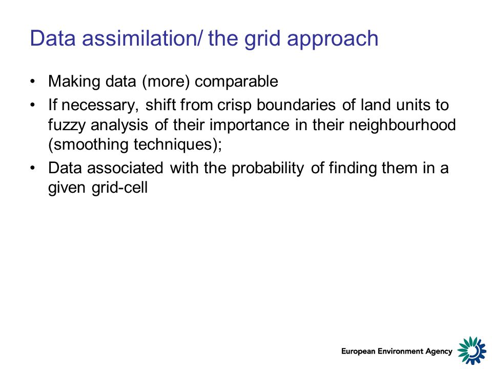 Data assimilation/ the grid approach Making data (more) comparable If necessary, shift from crisp boundaries of land units to fuzzy analysis of their importance in their neighbourhood (smoothing techniques); Data associated with the probability of finding them in a given grid-cell