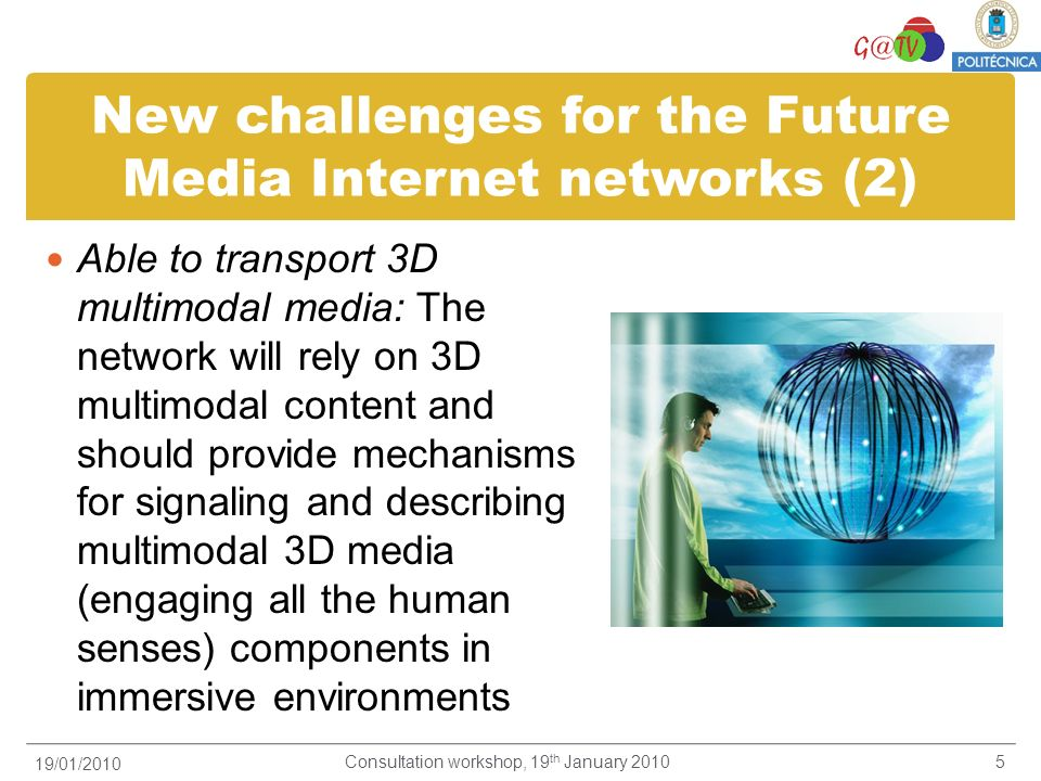 New challenges for the Future Media Internet networks (3) Integrate real scalable and self-adaptable mechanisms for heterogeneous devices Real time for 3D immersive services Network content and user context-aware for adaptation and personalisation: content aware-networks which can provide real-time adaptation and user context personalization of Future Media heterogeneous services (e.g.