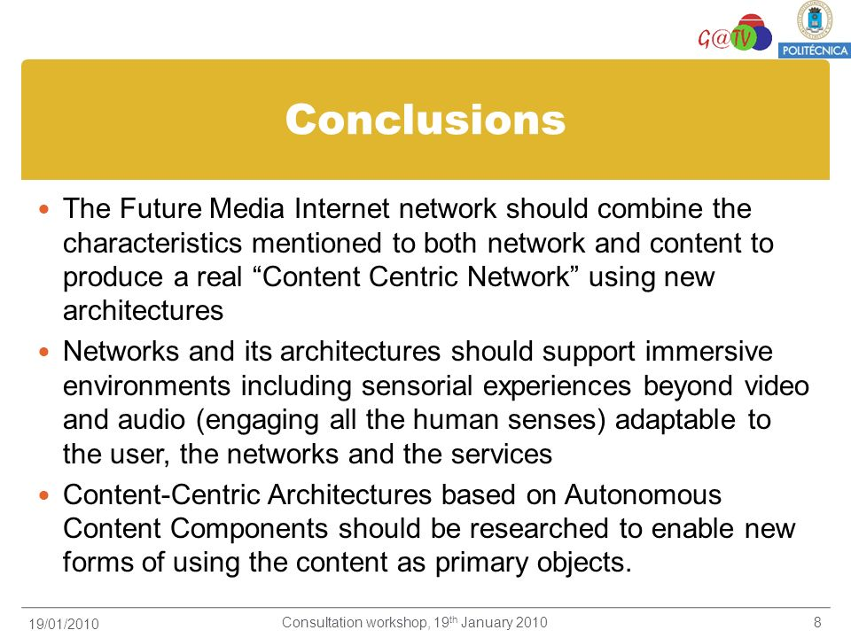 Conclusions The Future Media Internet network should combine the characteristics mentioned to both network and content to produce a real Content Centric Network using new architectures Networks and its architectures should support immersive environments including sensorial experiences beyond video and audio (engaging all the human senses) adaptable to the user, the networks and the services Content-Centric Architectures based on Autonomous Content Components should be researched to enable new forms of using the content as primary objects.