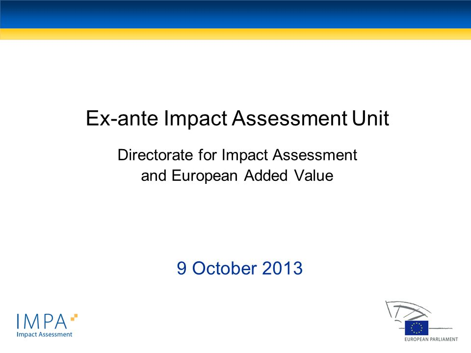 Ex-ante Impact Assessment Unit Directorate for Impact Assessment and European Added Value 9 October 2013