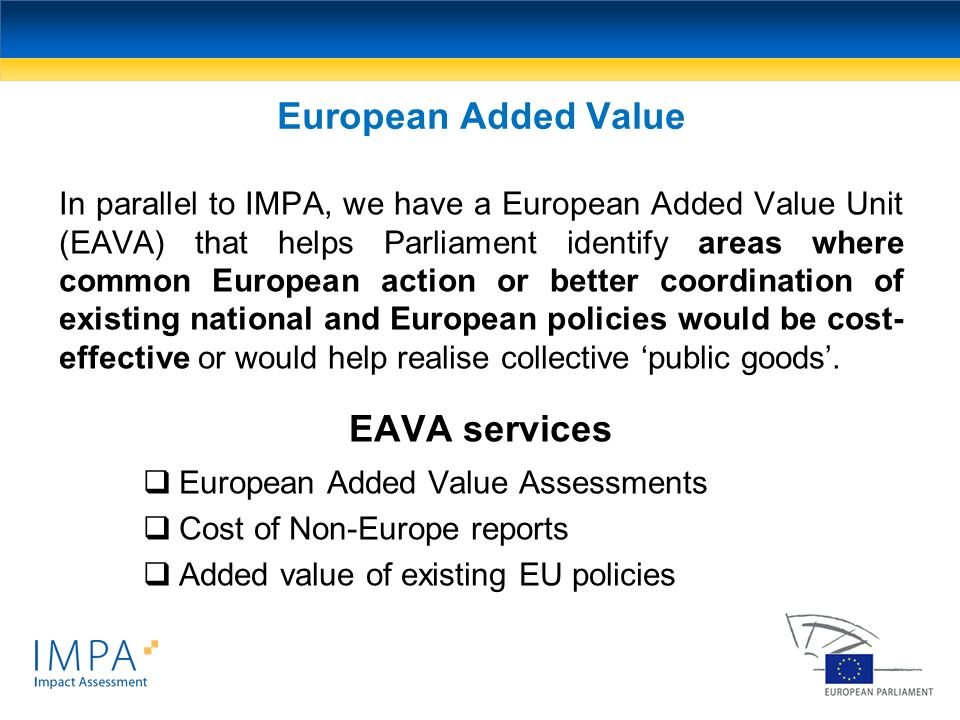 In parallel to IMPA, we have a European Added Value Unit (EAVA) that helps Parliament identify areas where common European action or better coordinati