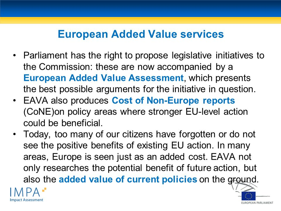 Parliament has the right to propose legislative initiatives to the Commission: these are now accompanied by a European Added Value Assessment, which p