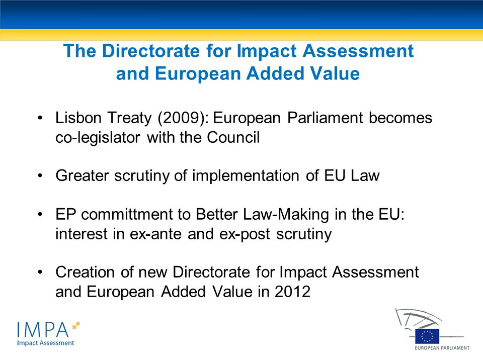 The Directorate for Impact Assessment and European Added Value Lisbon Treaty (2009): European Parliament becomes co-legislator with the Council Greate