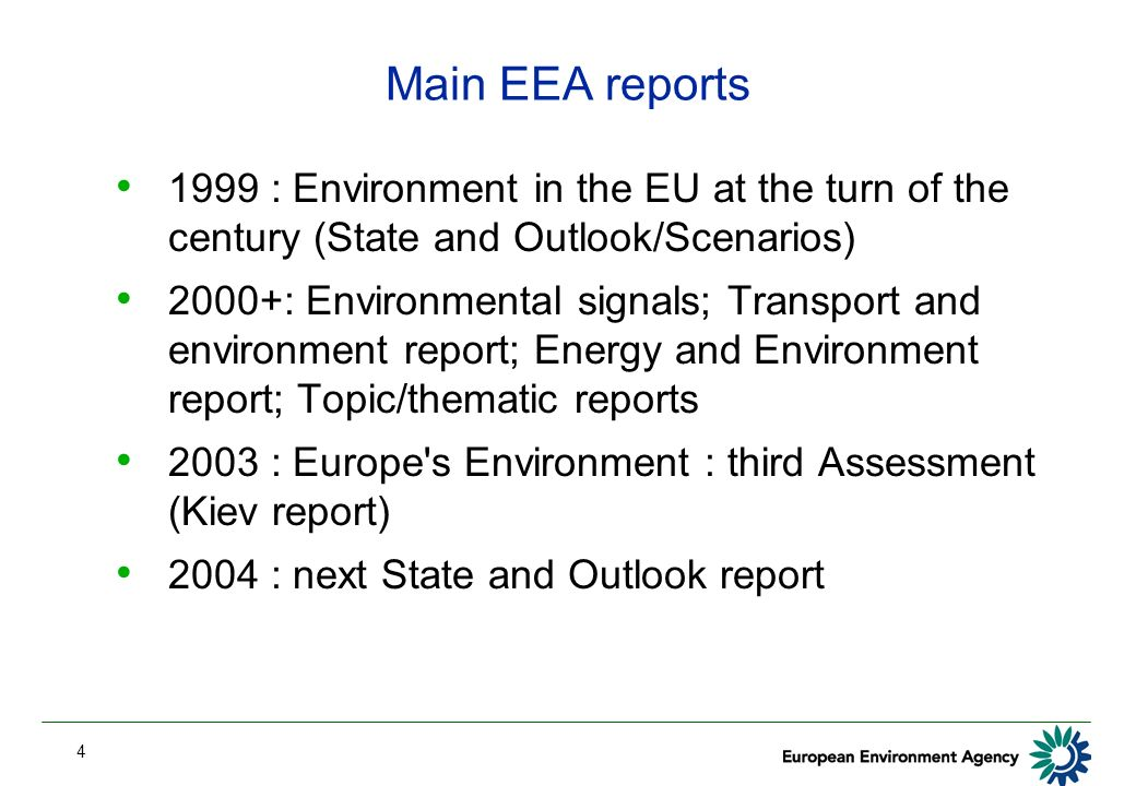 4 Main EEA reports 1999 : Environment in the EU at the turn of the century (State and Outlook/Scenarios) 2000+: Environmental signals; Transport and environment report; Energy and Environment report; Topic/thematic reports 2003 : Europe s Environment : third Assessment (Kiev report) 2004 : next State and Outlook report