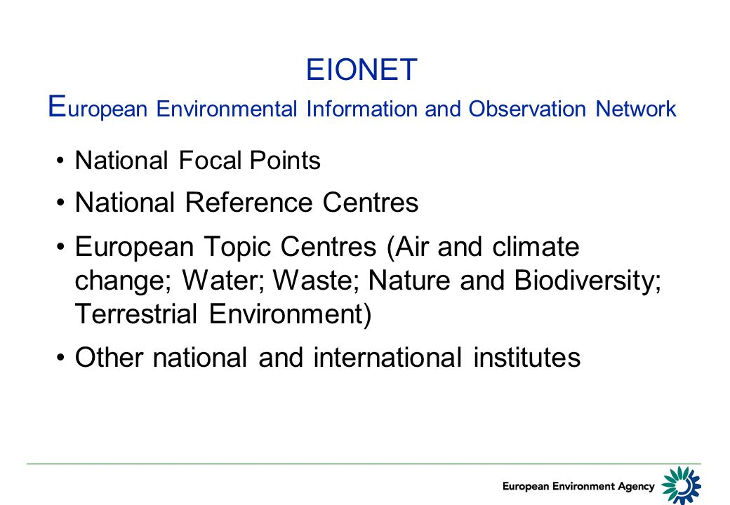 EIONET E uropean Environmental Information and Observation Network National Focal Points National Reference Centres European Topic Centres (Air and climate change; Water; Waste; Nature and Biodiversity; Terrestrial Environment) Other national and international institutes
