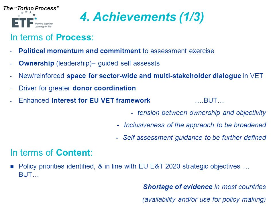 The Torino Process In terms of Process: - Political momentum and commitment to assessment exercise - Ownership (leadership)– guided self assessts - New/reinforced space for sector-wide and multi-stakeholder dialogue in VET - Driver for greater donor coordination - Enhanced interest for EU VET framework ….BUT… -tension between ownership and objectivity -Inclusiveness of the appraoch to be broadened -Self assessment guidance to be further defined In terms of Content: Policy priorities identified, & in line with EU E&T 2020 strategic objectives … BUT… Shortage of evidence in most countries (availability and/or use for policy making) 4.