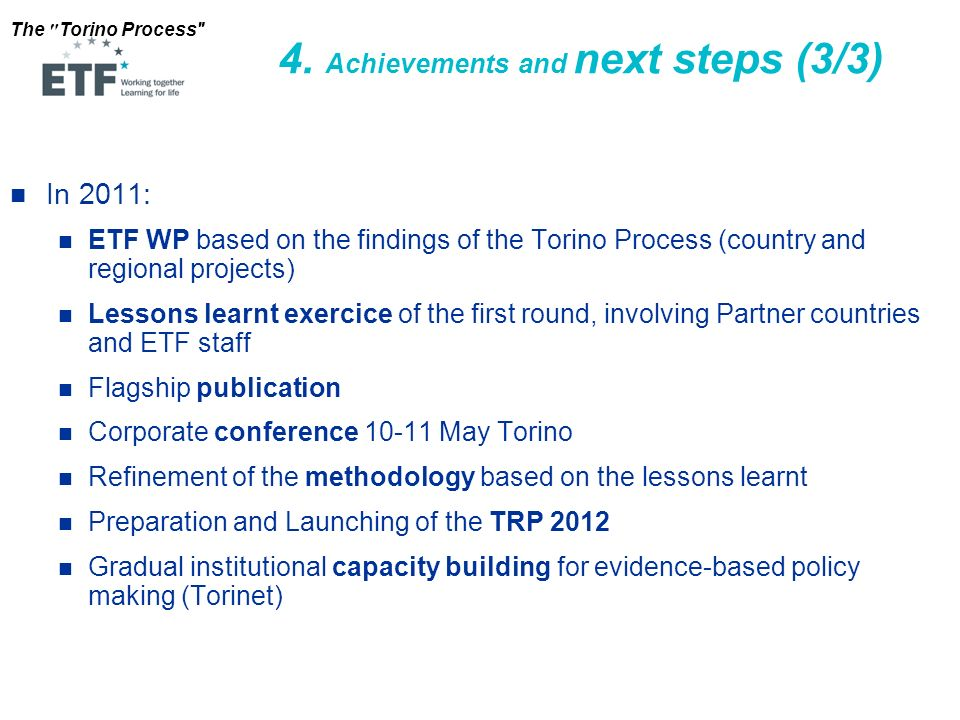 The Torino Process In 2011: ETF WP based on the findings of the Torino Process (country and regional projects) Lessons learnt exercice of the first round, involving Partner countries and ETF staff Flagship publication Corporate conference 10-11 May Torino Refinement of the methodology based on the lessons learnt Preparation and Launching of the TRP 2012 Gradual institutional capacity building for evidence-based policy making (Torinet) 4.