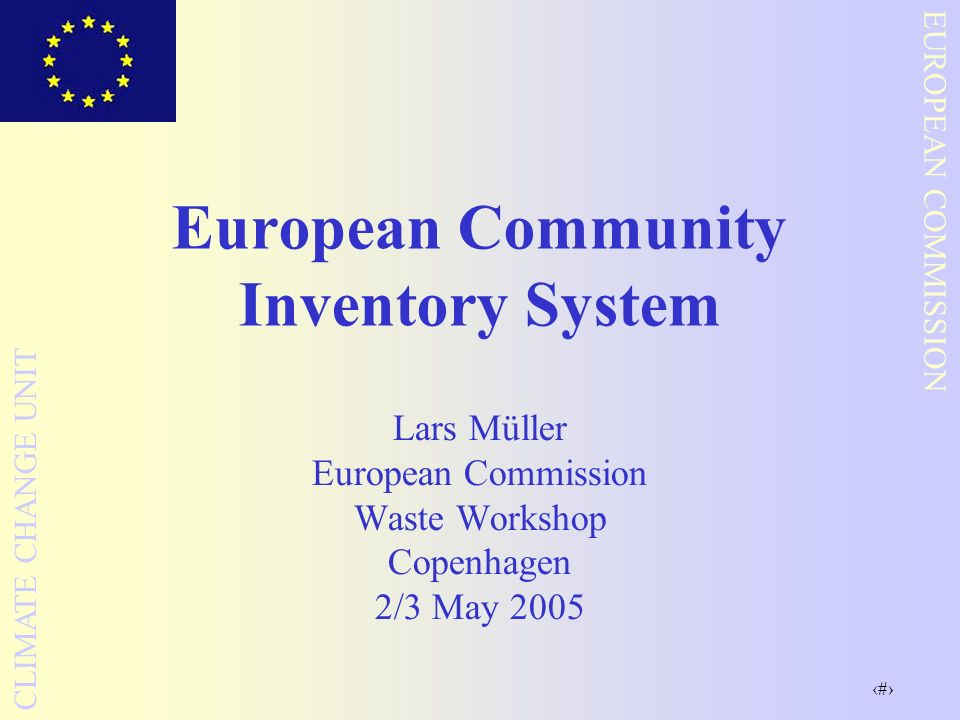 1 EUROPEAN COMMISSION CLIMATE CHANGE UNIT European Community Inventory System Lars Müller European Commission Waste Workshop Copenhagen 2/3 May 2005