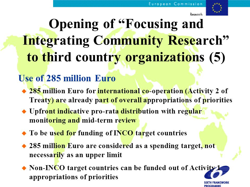 Opening of Focusing and Integrating Community Research to third country organizations (5) Use of 285 million Euro u 285 million Euro for international co-operation (Activity 2 of Treaty) are already part of overall appropriations of priorities u Upfront indicative pro-rata distribution with regular monitoring and mid-term review u To be used for funding of INCO target countries u 285 million Euro are considered as a spending target, not necessarily as an upper limit u Non-INCO target countries can be funded out of Activity 1 appropriations of priorities