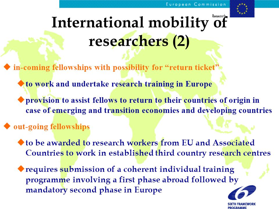 International mobility of researchers (2) uin-coming fellowships with possibility for return ticket uto work and undertake research training in Europe uprovision to assist fellows to return to their countries of origin in case of emerging and transition economies and developing countries uout-going fellowships u to be awarded to research workers from EU and Associated Countries to work in established third country research centres u requires submission of a coherent individual training programme involving a first phase abroad followed by mandatory second phase in Europe