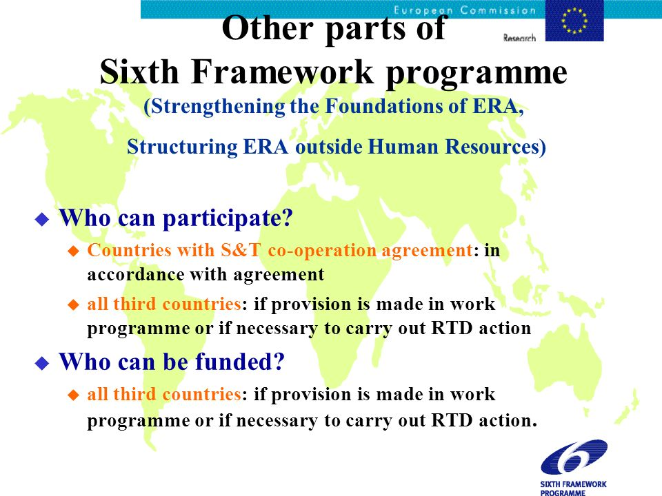 Other parts of Sixth Framework programme (Strengthening the Foundations of ERA, Structuring ERA outside Human Resources) u Who can participate.