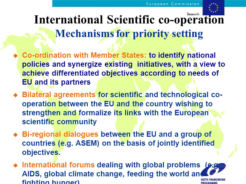International Scientific co-operation Mechanisms for priority setting Co-ordination with Member States: to identify national policies and synergize existing initiatives, with a view to achieve differentiated objectives according to needs of EU and its partners Bilateral agreements for scientific and technological co- operation between the EU and the country wishing to strengthen and formalize its links with the European scientific community Bi-regional dialogues between the EU and a group of countries (e.g.