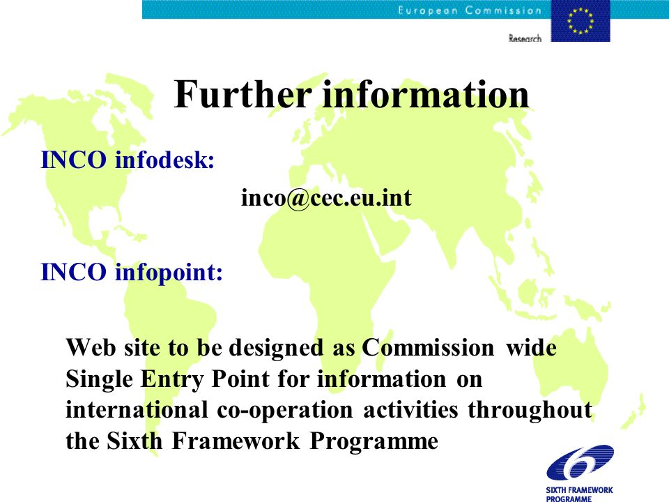Further information INCO infodesk: inco@cec.eu.int INCO infopoint: Web site to be designed as Commission wide Single Entry Point for information on in
