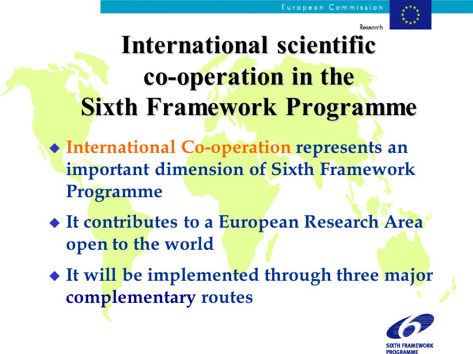 International scientific co-operation in the Sixth Framework Programme u International Co-operation represents an important dimension of Sixth Framework Programme u It contributes to a European Research Area open to the world u It will be implemented through three major complementary routes