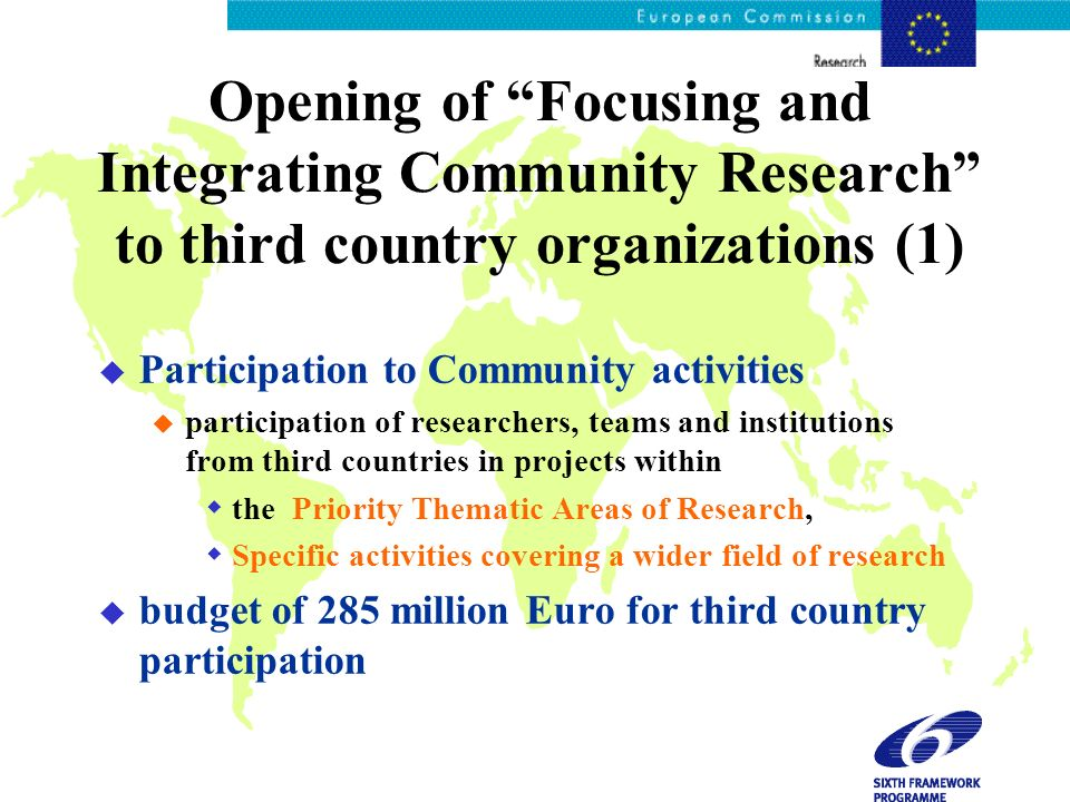 Opening of Focusing and Integrating Community Research to third country organizations (1) u Participation to Community activities u participation of researchers, teams and institutions from third countries in projects within the Priority Thematic Areas of Research, Specific activities covering a wider field of research u budget of 285 million Euro for third country participation