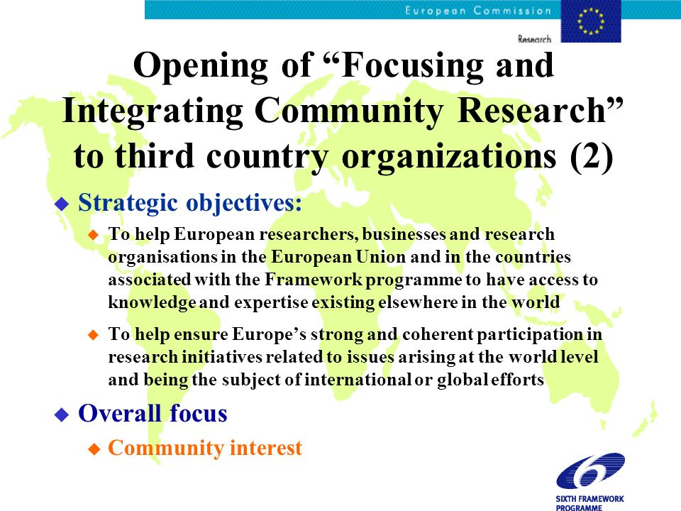 Opening of Focusing and Integrating Community Research to third country organizations (2) u Strategic objectives: u To help European researchers, businesses and research organisations in the European Union and in the countries associated with the Framework programme to have access to knowledge and expertise existing elsewhere in the world u To help ensure Europes strong and coherent participation in research initiatives related to issues arising at the world level and being the subject of international or global efforts u Overall focus u Community interest