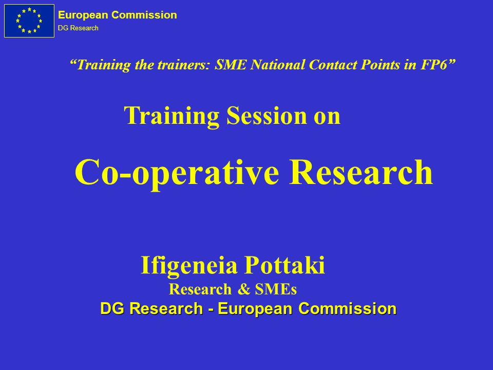 European Commission DG Research Co-operative Research Training Session on Ifigeneia Pottaki Research & SMEs DG Research - European Commission Training the trainers: SME National Contact Points in FP6