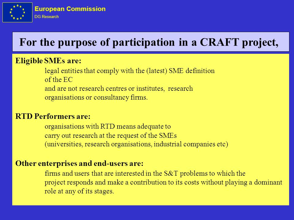European Commission DG Research Eligible SMEs are: legal entities that comply with the (latest) SME definition of the EC and are not research centres or institutes, research organisations or consultancy firms.