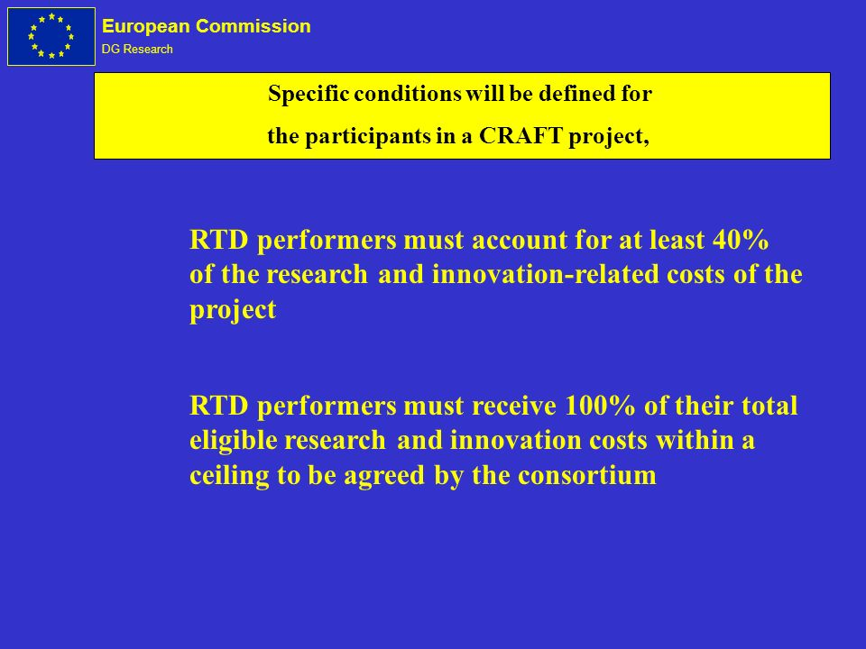 European Commission DG Research Specific conditions will be defined for the participants in a CRAFT project, RTD performers must account for at least 40% of the research and innovation-related costs of the project RTD performers must receive 100% of their total eligible research and innovation costs within a ceiling to be agreed by the consortium