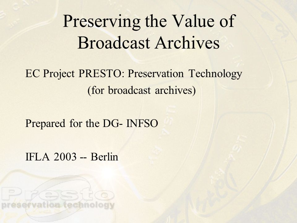 Preserving the Value of Broadcast Archives EC Project PRESTO: Preservation Technology (for broadcast archives) Prepared for the DG- INFSO IFLA 2003 --