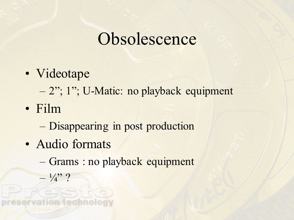 Obsolescence Videotape –2; 1; U-Matic: no playback equipment Film –Disappearing in post production Audio formats –Grams : no playback equipment –¼