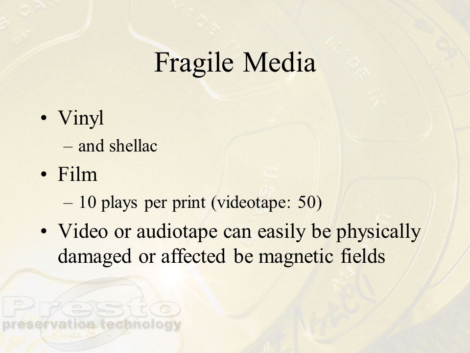 Fragile Media Vinyl –and shellac Film –10 plays per print (videotape: 50) Video or audiotape can easily be physically damaged or affected be magnetic
