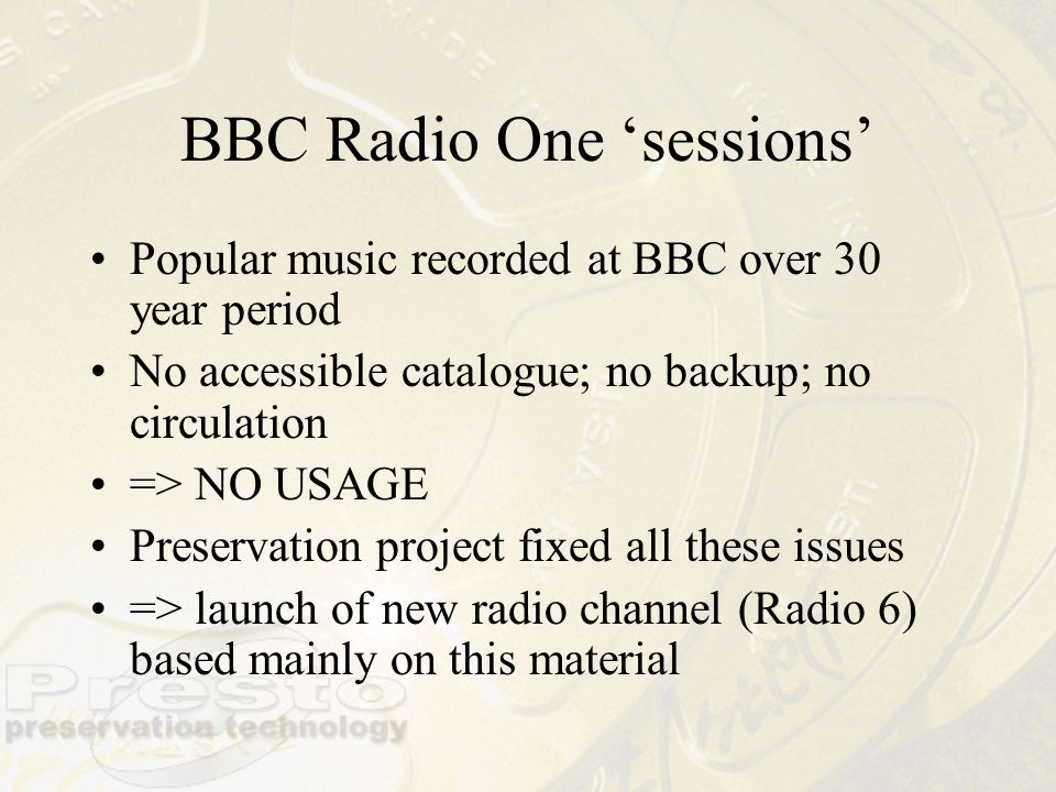 BBC Radio One sessions Popular music recorded at BBC over 30 year period No accessible catalogue; no backup; no circulation => NO USAGE Preservation p