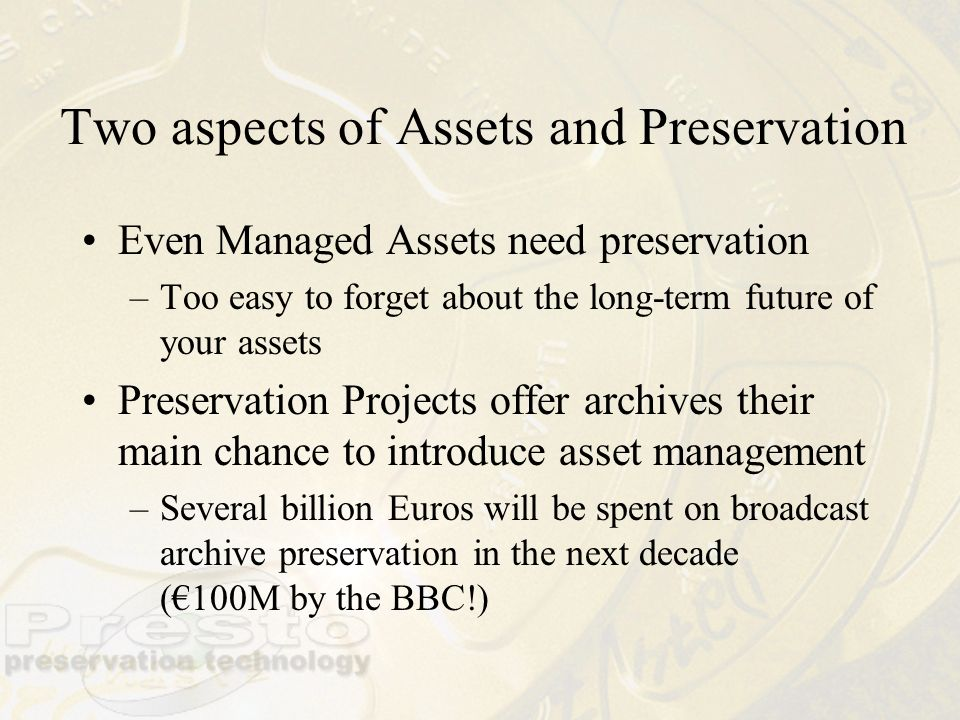 Two aspects of Assets and Preservation Even Managed Assets need preservation –Too easy to forget about the long-term future of your assets Preservatio