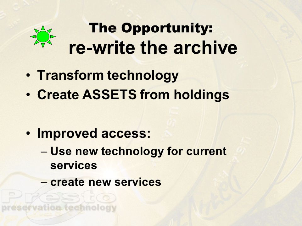 The Opportunity: re-write the archive Transform technology Create ASSETS from holdings Improved access: –Use new technology for current services –crea
