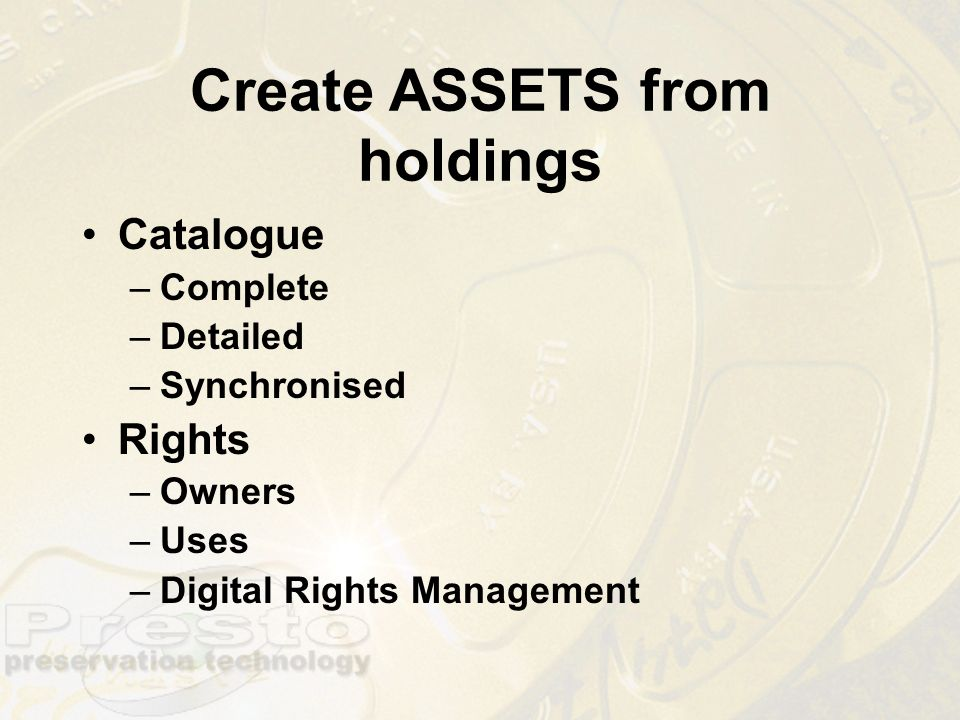 Create ASSETS from holdings Catalogue –Complete –Detailed –Synchronised Rights –Owners –Uses –Digital Rights Management