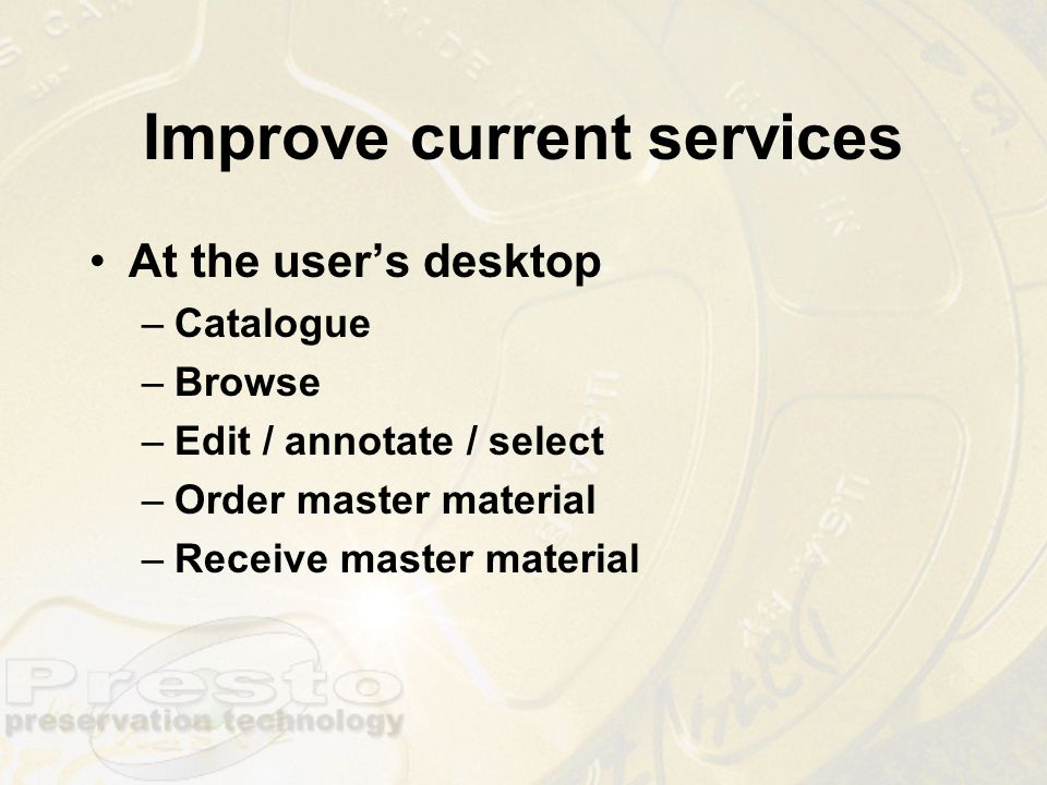 Improve current services At the users desktop –Catalogue –Browse –Edit / annotate / select –Order master material –Receive master material