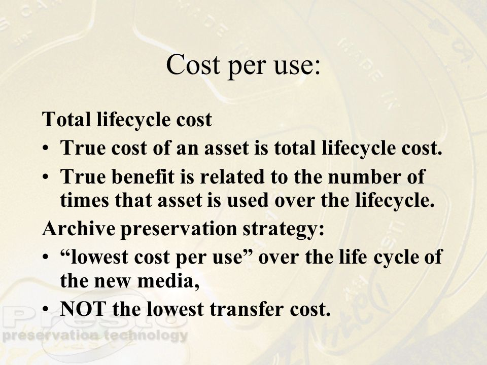 Cost per use: Total lifecycle cost True cost of an asset is total lifecycle cost.
