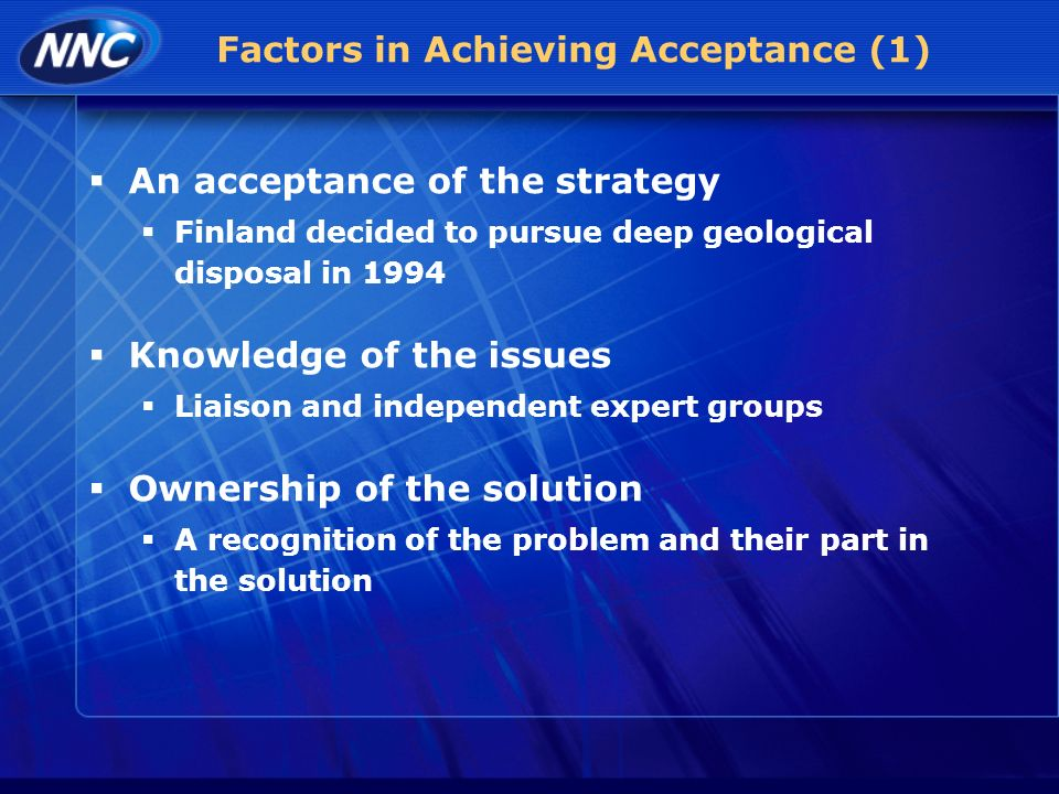 Factors in Achieving Acceptance (1) An acceptance of the strategy Finland decided to pursue deep geological disposal in 1994 Knowledge of the issues Liaison and independent expert groups Ownership of the solution A recognition of the problem and their part in the solution
