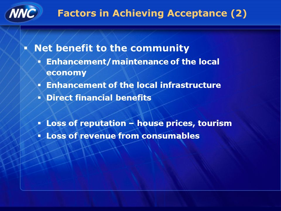 Factors in Achieving Acceptance (2) Net benefit to the community Enhancement/maintenance of the local economy Enhancement of the local infrastructure Direct financial benefits Loss of reputation – house prices, tourism Loss of revenue from consumables