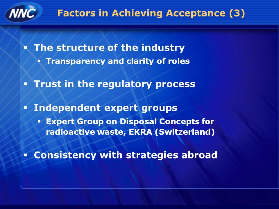 Factors in Achieving Acceptance (3) The structure of the industry Transparency and clarity of roles Trust in the regulatory process Independent expert groups Expert Group on Disposal Concepts for radioactive waste, EKRA (Switzerland) Consistency with strategies abroad