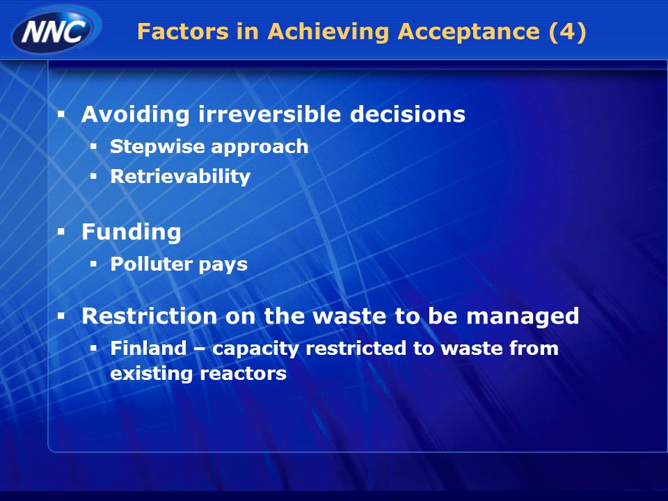 Factors in Achieving Acceptance (4) Avoiding irreversible decisions Stepwise approach Retrievability Funding Polluter pays Restriction on the waste to be managed Finland – capacity restricted to waste from existing reactors
