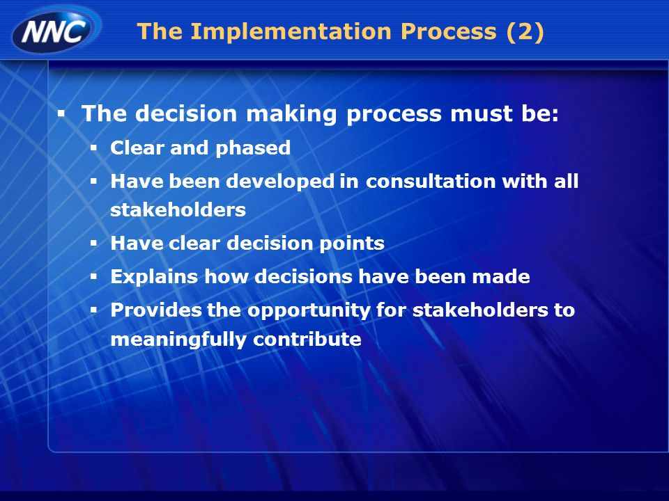 The Implementation Process (2) The decision making process must be: Clear and phased Have been developed in consultation with all stakeholders Have clear decision points Explains how decisions have been made Provides the opportunity for stakeholders to meaningfully contribute