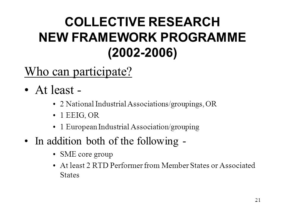 21 COLLECTIVE RESEARCH NEW FRAMEWORK PROGRAMME (2002-2006) Who can participate.