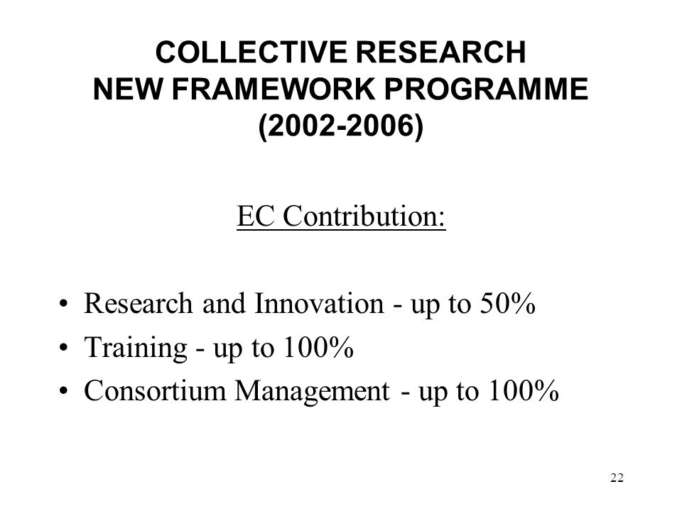 22 COLLECTIVE RESEARCH NEW FRAMEWORK PROGRAMME ( ) EC Contribution: Research and Innovation - up to 50% Training - up to 100% Consortium Management - up to 100%