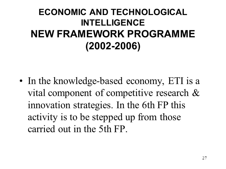 27 ECONOMIC AND TECHNOLOGICAL INTELLIGENCE NEW FRAMEWORK PROGRAMME (2002-2006) In the knowledge-based economy, ETI is a vital component of competitive