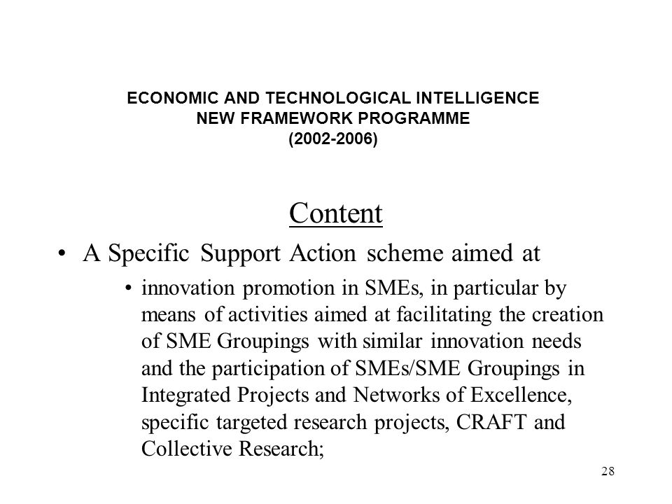 28 ECONOMIC AND TECHNOLOGICAL INTELLIGENCE NEW FRAMEWORK PROGRAMME (2002-2006) Content A Specific Support Action scheme aimed at innovation promotion in SMEs, in particular by means of activities aimed at facilitating the creation of SME Groupings with similar innovation needs and the participation of SMEs/SME Groupings in Integrated Projects and Networks of Excellence, specific targeted research projects, CRAFT and Collective Research;