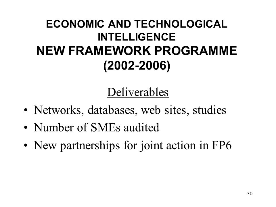 30 ECONOMIC AND TECHNOLOGICAL INTELLIGENCE NEW FRAMEWORK PROGRAMME ( ) Deliverables Networks, databases, web sites, studies Number of SMEs audited New partnerships for joint action in FP6