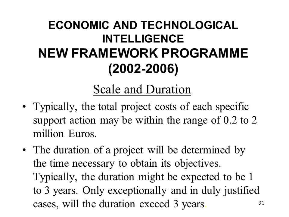 31 ECONOMIC AND TECHNOLOGICAL INTELLIGENCE NEW FRAMEWORK PROGRAMME (2002-2006) Scale and Duration Typically, the total project costs of each specific