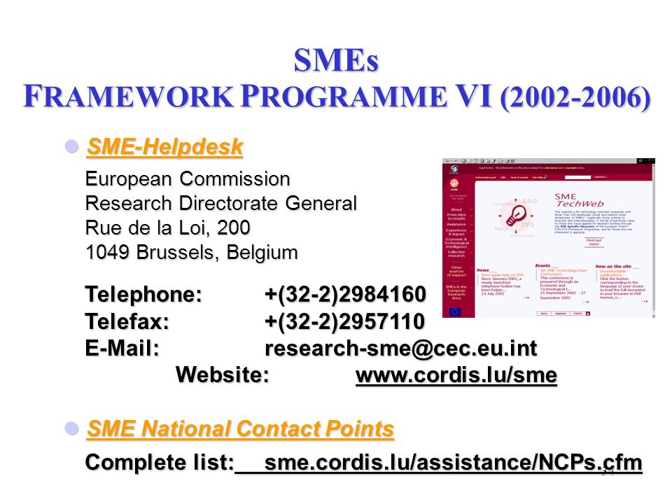 34 SME-Helpdesk SME-Helpdesk European Commission Research Directorate General Rue de la Loi, 200 1049 Brussels, Belgium Telephone:+(32-2)2984160 Telef